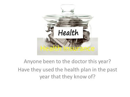 Health Insurance Anyone been to the doctor this year? Have they used the health plan in the past year that they know of?