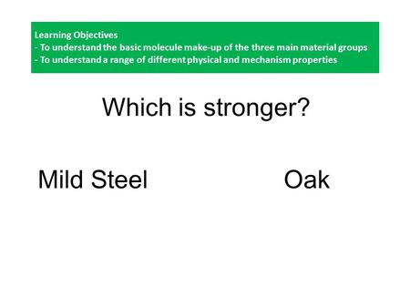 Learning Objectives - To understand the basic molecule make-up of the three main material groups - To understand a range of different physical and mechanism.