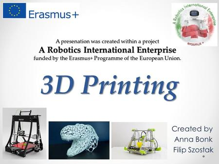 3D Printing Created by Anna Bonk Filip Szostak A presenation was created within a project A Robotics International Enterprise funded by the Erasmus+ Programme.