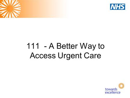 "111 - A Better Way to Access Urgent Care. What is Urgent Care? Not a life-threatening emergency BUT: ""The range of responses that health and care services."