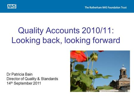Quality Accounts 2010/11: Looking back, looking forward Dr Patricia Bain Director of Quality & Standards 14 th September 2011.
