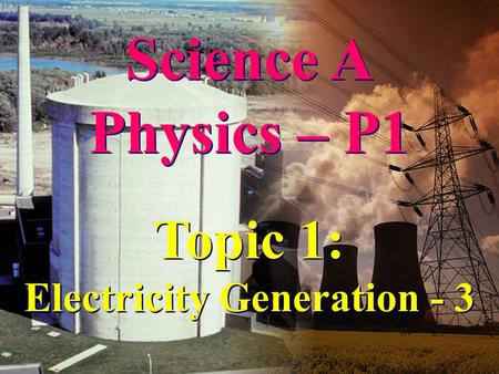 Science A Physics – P1 Science A Physics – P1 Topic 1: Electricity Generation - 3 Topic 1: Electricity Generation - 3.