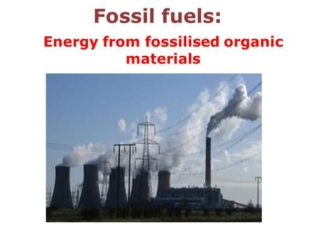 Fossil fuels: Energy from fossilised organic materials.