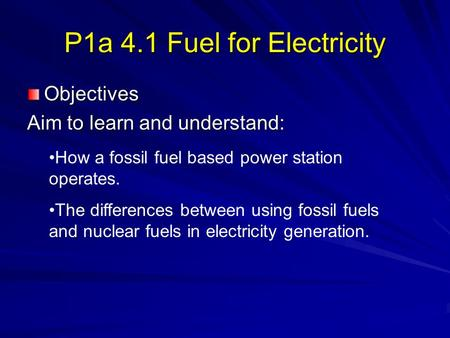 P1a 4.1 Fuel for Electricity Objectives Aim to learn and understand: How a fossil fuel based power station operates. The differences between using fossil.