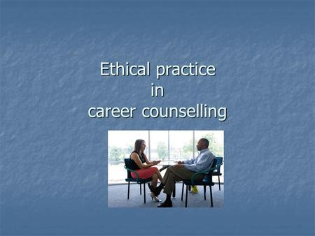 Ethical practice in career counselling. Ethics 1. What are ethics and ethical dilemmas ? 2. Why are ethics important for career counsellors 3. What ethical.