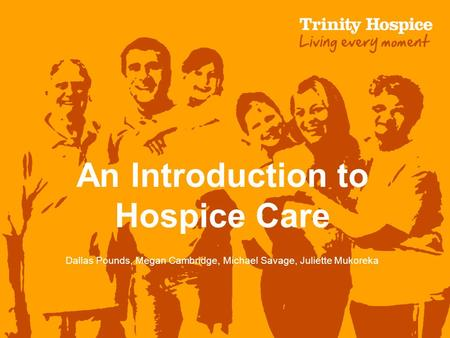 An Introduction to Hospice Care Dallas Pounds, Megan Cambridge, Michael Savage, Juliette Mukoreka.