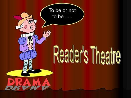 To be or not to be.... About Reader's Theatre RRRReader's Theatre introduces drama into literacy learning. UUUUnlike traditional theatre, Reader's.