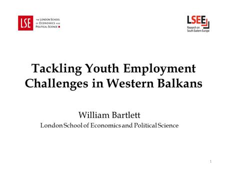 Tackling Youth Employment Challenges in Western Balkans William Bartlett London School of Economics and Political Science 1.