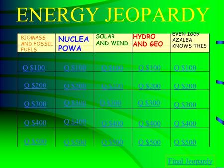 ENERGY JEOPARDY BIOMASS AND FOSSIL FUELS NUCLEA POWA SOLAR AND WIND HYDRO AND GEO Q $100 Q $200 Q $300 Q $400 Q $500 Q $100 Q $200 Q $300 Q $400 Q $500.