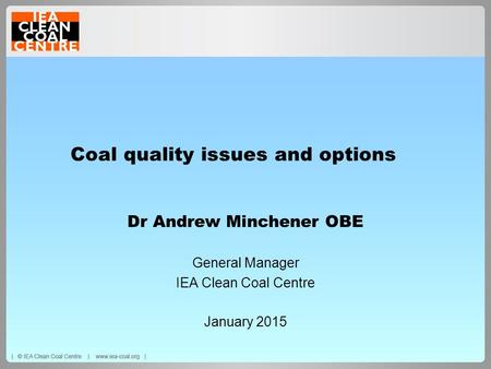Coal quality issues and options Dr Andrew Minchener OBE General Manager IEA Clean Coal Centre January 2015.