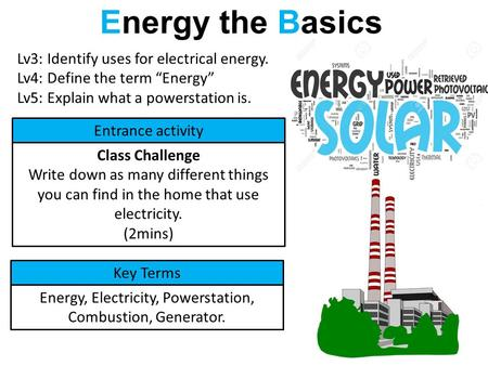 "Energy the Basics Lv3: Identify uses for electrical energy. Lv4: Define the term ""Energy"" Lv5: Explain what a powerstation is. Entrance activity Class."