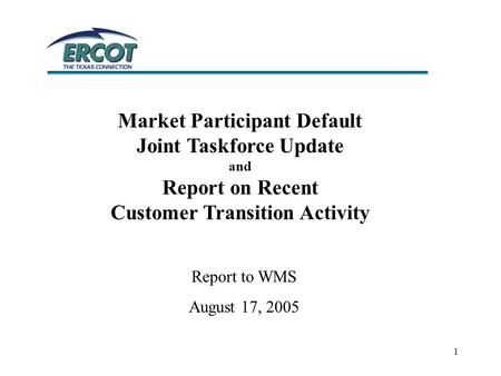 1 Market Participant Default Joint Taskforce Update and Report on Recent Customer Transition Activity Report to WMS August 17, 2005.