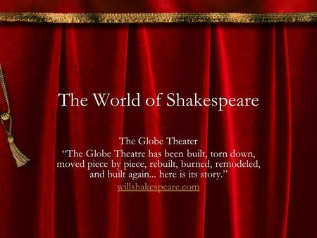 "The World of Shakespeare The Globe Theater ""The Globe Theatre has been built, torn down, moved piece by piece, rebuilt, burned, remodeled, and built again..."