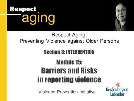 Respect aging Section 3: INTERVENTION Module 15: Barriers and Risks in reporting violence Violence Prevention Initiative Respect Aging: Preventing Violence.