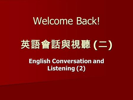 Welcome Back! 英語會話與視聽 ( 二 ) English Conversation and Listening (2)