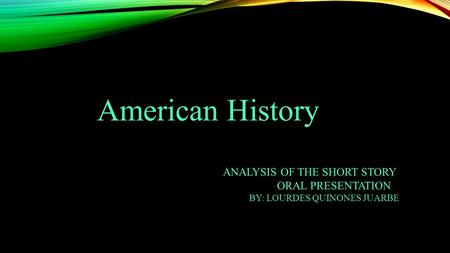 American History ANALYSIS OF THE SHORT STORY ORAL PRESENTATION BY: LOURDES QUINONES JUARBE.