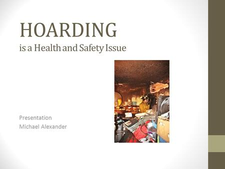 HOARDING is a Health and Safety Issue Presentation Michael Alexander.