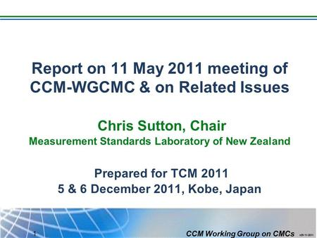 CCM Working Group on CMCs 1 Report on 11 May 2011 meeting of CCM-WGCMC & on Related Issues Chris Sutton, Chair Measurement Standards Laboratory of New.