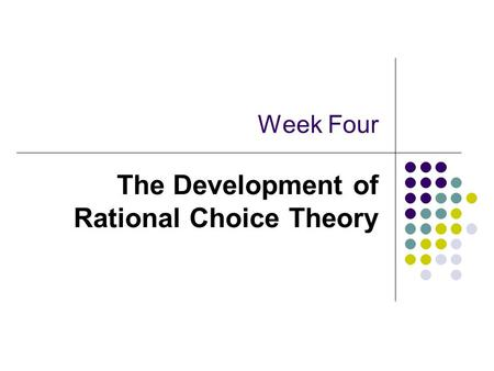 Week Four The Development of Rational Choice Theory.