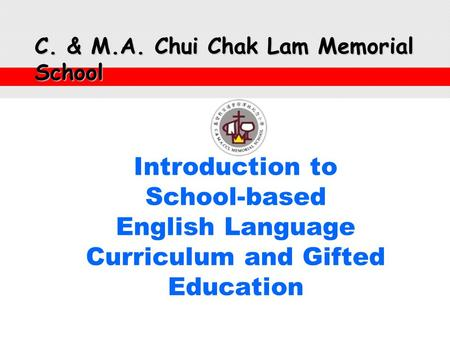 Introduction to School-based English Language Curriculum and Gifted <strong>Education</strong> C. & M.A. Chui Chak Lam Memorial School.