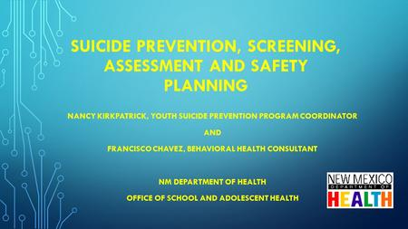 SUICIDE PREVENTION, SCREENING, ASSESSMENT AND SAFETY PLANNING NANCY KIRKPATRICK, YOUTH SUICIDE PREVENTION PROGRAM COORDINATOR AND FRANCISCO CHAVEZ, BEHAVIORAL.