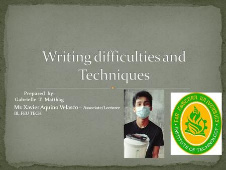 Prepared by: Gabrielle T. Matibag Mr. Xavier Aquino Velasco – Associate/Lecturer III, FEU TECH.