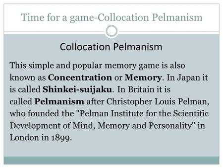 Time for a game-Collocation Pelmanism Collocation Pelmanism This simple and popular memory game is also known as Concentration or Memory. In Japan it.