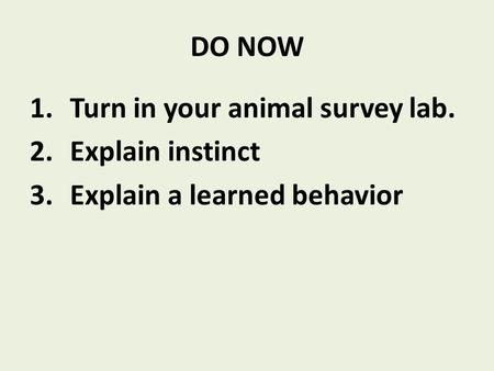 DO NOW 1.Turn in your animal survey lab. 2.Explain instinct 3.Explain a learned behavior.