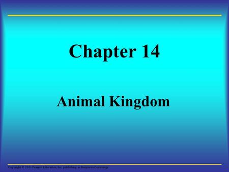 Copyright © 2003 Pearson Education, Inc. publishing as Benjamin Cummings Chapter 14 Animal Kingdom.