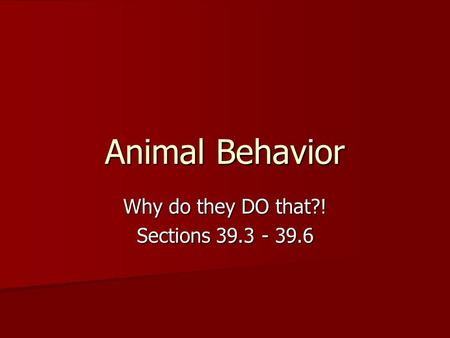 Animal Behavior Why do they DO that?! Sections 39.3 - 39.6.