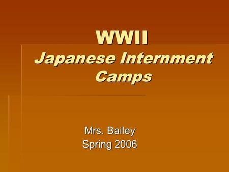 WWII Japanese Internment Camps Mrs. Bailey Spring 2006.