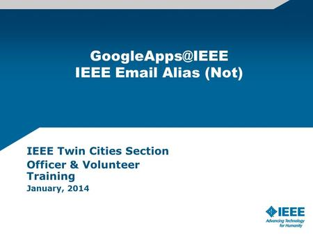IEEE  Alias (Not) IEEE Twin Cities Section Officer & Volunteer Training January, 2014.