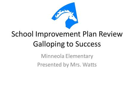 School Improvement Plan Review Galloping to Success Minneola Elementary Presented by Mrs. Watts.