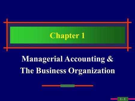 1 - 1 Chapter 1 Managerial Accounting & The Business Organization.