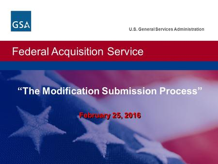 "Federal Acquisition Service U.S. General Services Administration February 25, 2016 ""The Modification Submission Process"""
