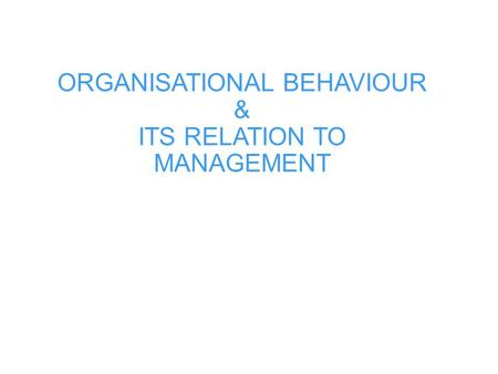 ORGANISATIONAL BEHAVIOUR & ITS RELATION TO MANAGEMENT.