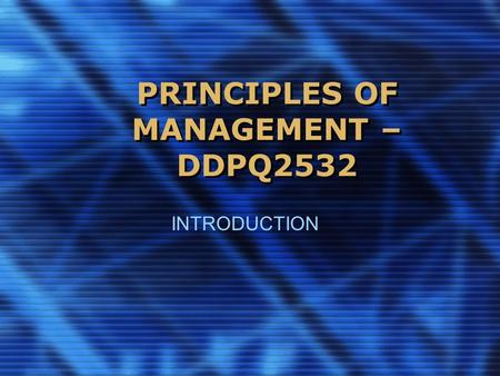 PRINCIPLES OF MANAGEMENT – DDPQ2532 INTRODUCTION.