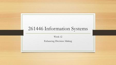 261446 Information Systems Week 12 Enhancing Decision Making.