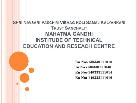 S HRI N AVSARI P ASCHIM V IBHAG KOLI S AMAJ K ALYANKARI T RUST S ANCHALIT MAHATMA GANDHI INSTITUDE OF TECHNICAL EDUCATION AND RESEACH CENTRE En No:-130330111016.