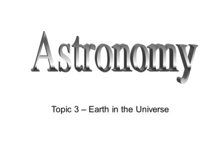 Topic 3 – Earth in the Universe. What makes up the universe and how old is it? The universe is made up of everything that exists in any place. This includes.