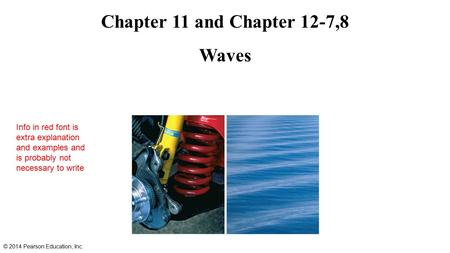 Chapter 11 and Chapter 12-7,8 Waves © 2014 Pearson Education, Inc. Info in red font is extra explanation and examples and is probably not necessary to.