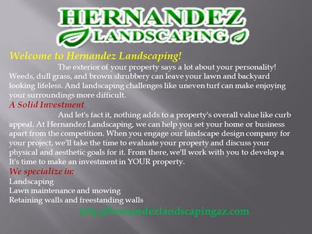 Welcome to Hernandez Landscaping! The exterior of your property says a lot about your personality! Weeds, dull grass, and brown shrubbery can leave your.