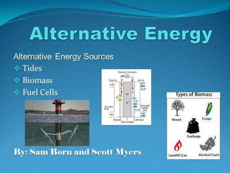 Alternative Energy Sources  Tides  Biomass  Fuel Cells By: Sam Born and Scott Myers.