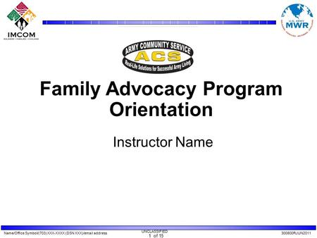 Name/Office Symbol/(703) XXX-XXXX (DSN XXX)/email address300800RJUN2011 UNCLASSIFIED 1 of 15 Family Advocacy Program Orientation Instructor Name.