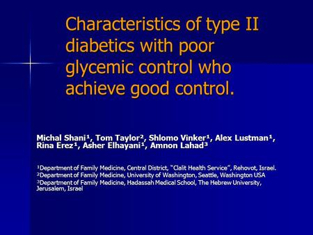 Characteristics of type II diabetics with poor glycemic control who achieve good control. Michal Shani ¹, Tom Taylor ², Shlomo Vinker ¹, Alex Lustman ¹,