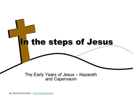 The Early Years of Jesus – Nazareth and Capernaum In the steps of Jesus By Shad David Sluiter – www.GospelHall.orgwww.GospelHall.org.