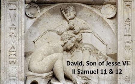 Anointed… Son of Jesse VI David, Son of Jesse VI II Samuel 11 & 12.