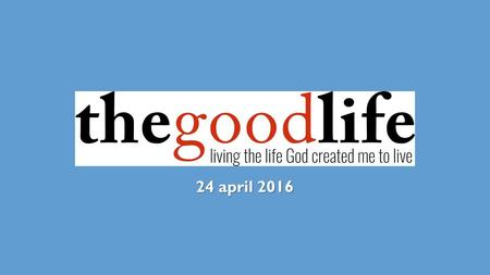 24 april 2016. THE GOOD LIFE a life of calling a life of character a life of compassion.