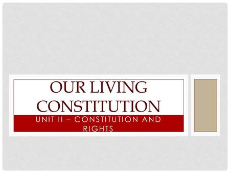 UNIT II – CONSTITUTION AND RIGHTS OUR LIVING CONSTITUTION.