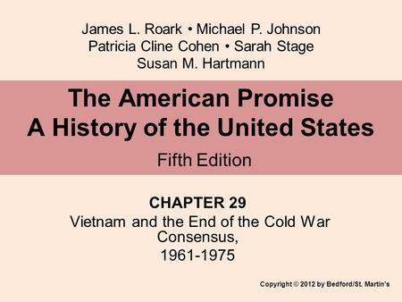 James L. Roark Michael P. Johnson Patricia Cline Cohen Sarah Stage Susan M. Hartmann CHAPTER 29 Vietnam and the End of the Cold War Consensus, 1961-1975.